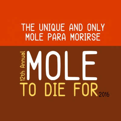 The Unique and Only Mole Para Morirse: 12th Annual Mole To Die For 2016