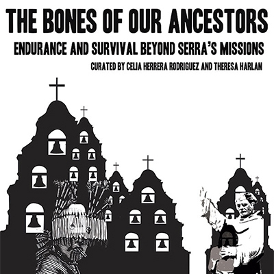 The Bones of Our Ancestors: Endurance and Survival Beyond Serra's Missions. Curated by Celia Herrera Rodriguez and Theresa Harlan