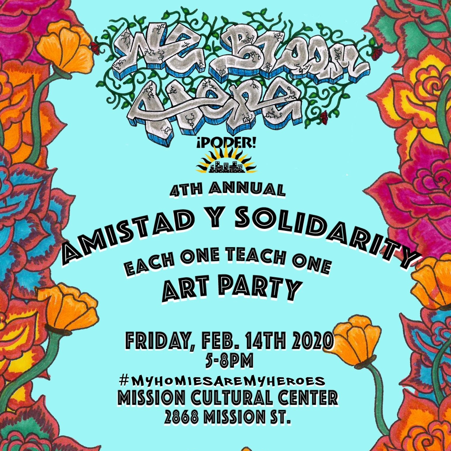 We Bloom Here: Poder! 4th Annual Amistad Y Solidarity Each One Teach One Art Party. Friday Feb 14th 2020. #MyHomiesAreMyHeroes at Mission Cultural Center 2868 Mission St.