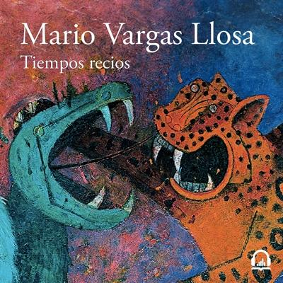 Mario Vargas Llosa: Tiempos recios