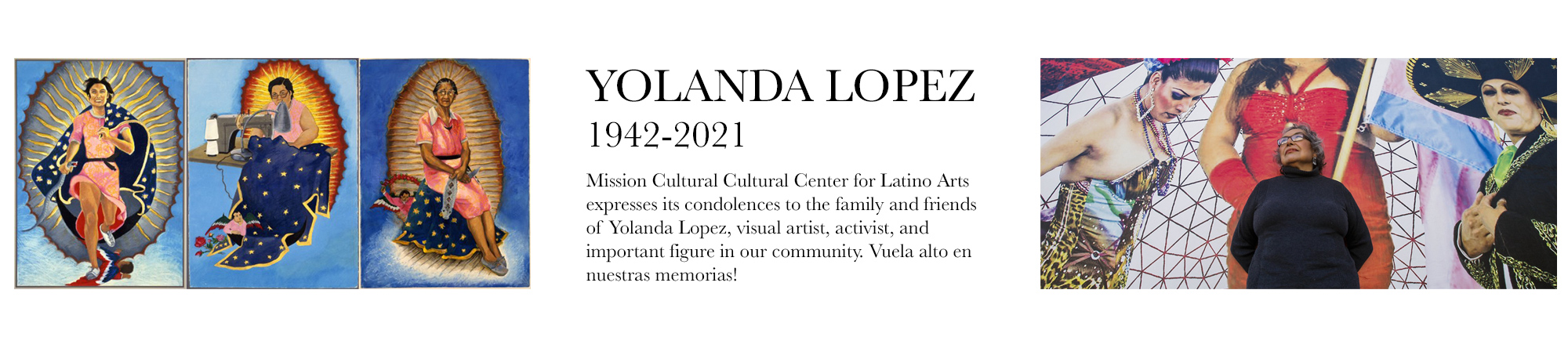 Yolanda Lopez (1942 – 2021) Mission Cultural Cultural Center for Latino Arts expresses its condolences to the family and friends of Yolanda Lopez, visual artist, activist, and important figure in our community. Vuela alto en nuestras memorias!