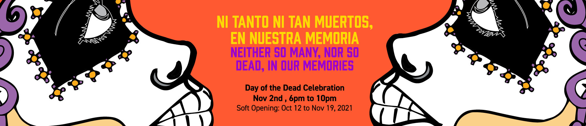 Ni Tanto Ni Tan Muertos, En Nuestra Memoria - Neither So Many, Nor So Dead, In Our Memories Day of the Dead Celebration Nov 2nd, 6 pm to 10pm. Soft opening: Oct 12 to Nov 19, 2021